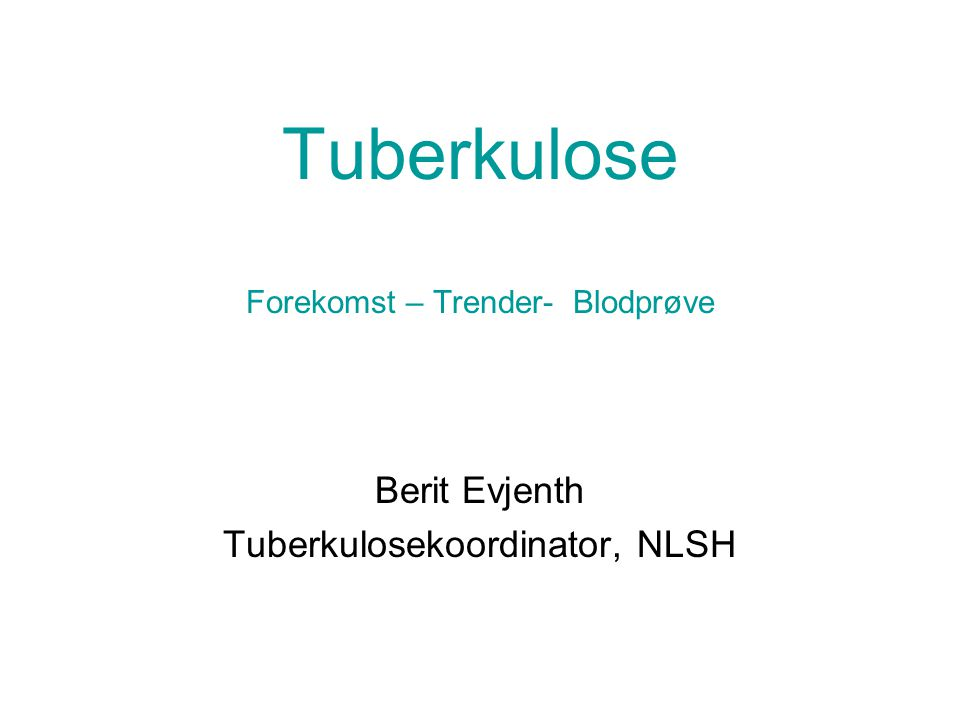 Tuberkulose Forekomst – Trender- Blodprøve Berit Evjenth Tuberkulosekoordinator, NLSH