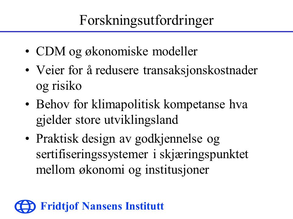 Fridtjof Nansens Institutt Forskningsutfordringer CDM og økonomiske modeller Veier for å redusere transaksjonskostnader og risiko Behov for klimapolitisk kompetanse hva gjelder store utviklingsland Praktisk design av godkjennelse og sertifiseringssystemer i skjæringspunktet mellom økonomi og institusjoner
