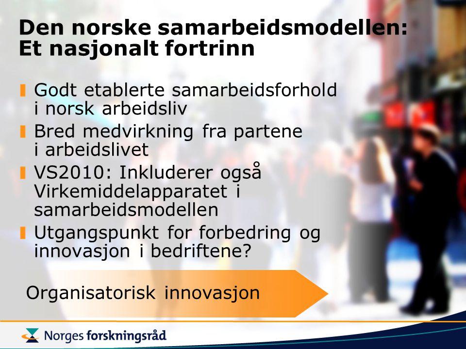 Den norske samarbeidsmodellen: Et nasjonalt fortrinn Godt etablerte samarbeidsforhold i norsk arbeidsliv Bred medvirkning fra partene i arbeidslivet VS2010: Inkluderer også Virkemiddelapparatet i samarbeidsmodellen Utgangspunkt for forbedring og innovasjon i bedriftene.