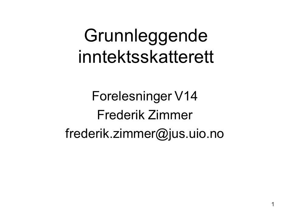 1 Grunnleggende inntektsskatterett Forelesninger V14 Frederik Zimmer frederik.zimmer@jus.uio.no