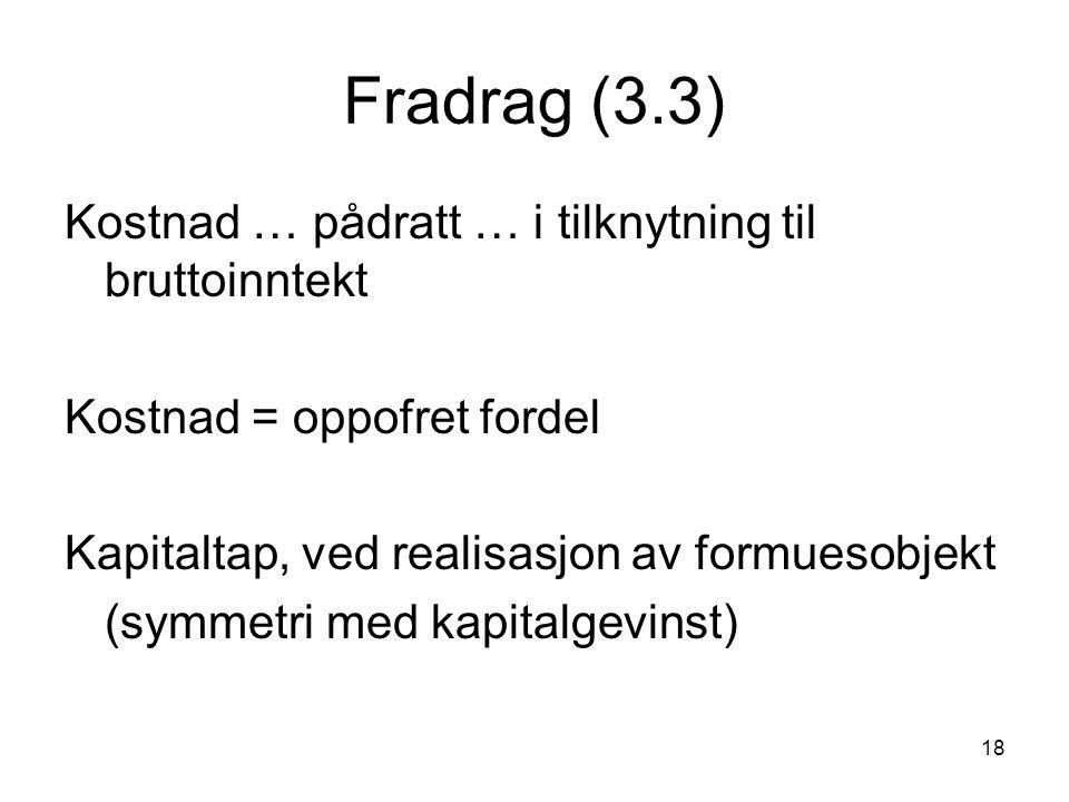 18 Fradrag (3.3) Kostnad … pådratt … i tilknytning til bruttoinntekt Kostnad = oppofret fordel Kapitaltap, ved realisasjon av formuesobjekt (symmetri med kapitalgevinst)