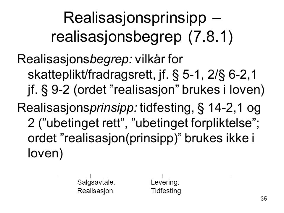 35 Realisasjonsprinsipp – realisasjonsbegrep (7.8.1) Realisasjonsbegrep: vilkår for skatteplikt/fradragsrett, jf.