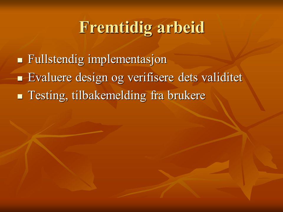 Fremtidig arbeid Fullstendig implementasjon Fullstendig implementasjon Evaluere design og verifisere dets validitet Evaluere design og verifisere dets validitet Testing, tilbakemelding fra brukere Testing, tilbakemelding fra brukere
