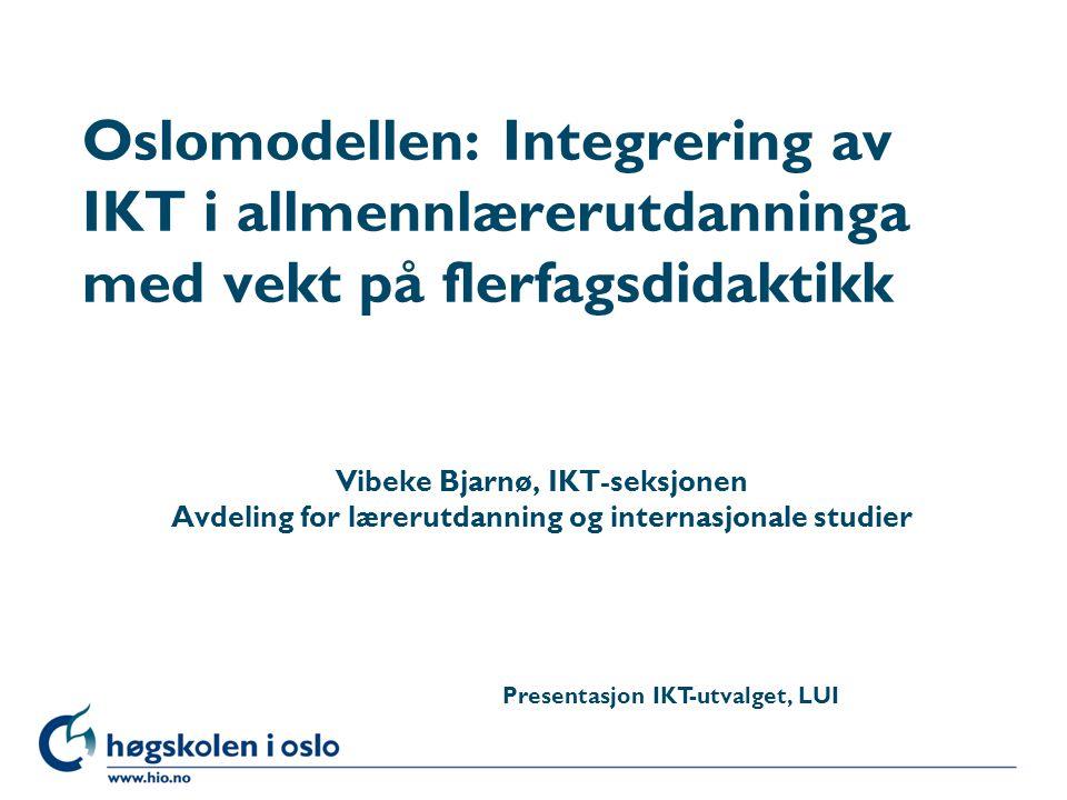 Høgskolen i Oslo Oslomodellen: Integrering av IKT i allmennlærerutdanninga med vekt på flerfagsdidaktikk Vibeke Bjarnø, IKT-seksjonen Avdeling for lærerutdanning og internasjonale studier Presentasjon IKT-utvalget, LUI