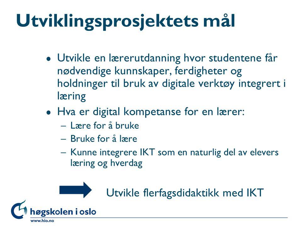 Utviklingsprosjektets mål l Utvikle en lærerutdanning hvor studentene får nødvendige kunnskaper, ferdigheter og holdninger til bruk av digitale verktøy integrert i læring l Hva er digital kompetanse for en lærer: –Lære for å bruke –Bruke for å lære –Kunne integrere IKT som en naturlig del av elevers læring og hverdag Utvikle flerfagsdidaktikk med IKT