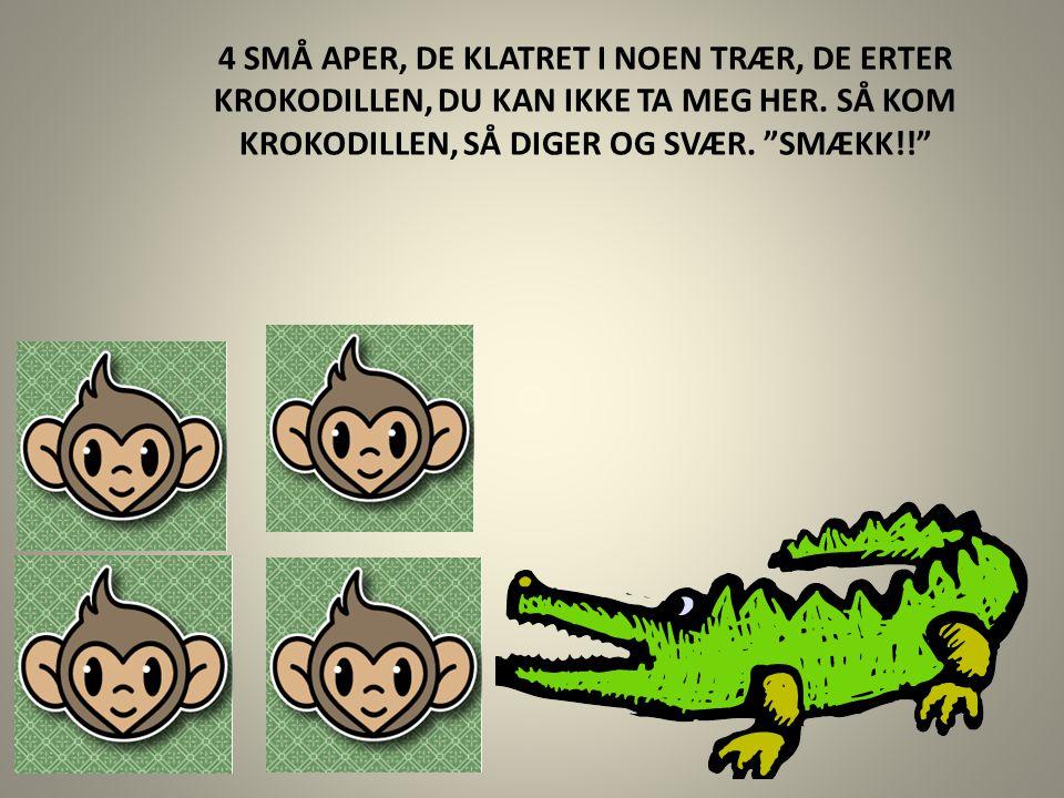 """4 SMÅ APER, DE KLATRET I NOEN TRÆR, DE ERTER KROKODILLEN, DU KAN IKKE TA MEG HER. SÅ KOM KROKODILLEN, SÅ DIGER OG SVÆR. """"SMÆKK!!"""""""