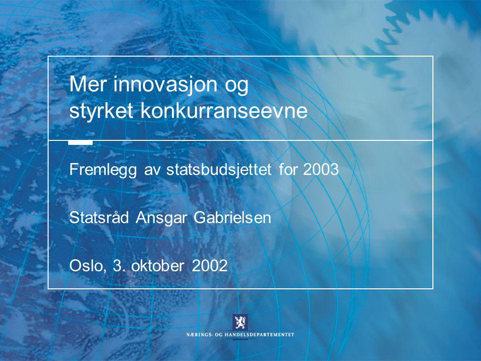 Mer innovasjon og styrket konkurranseevne Fremlegg av statsbudsjettet for 2003 Statsråd Ansgar Gabrielsen Oslo, 3.