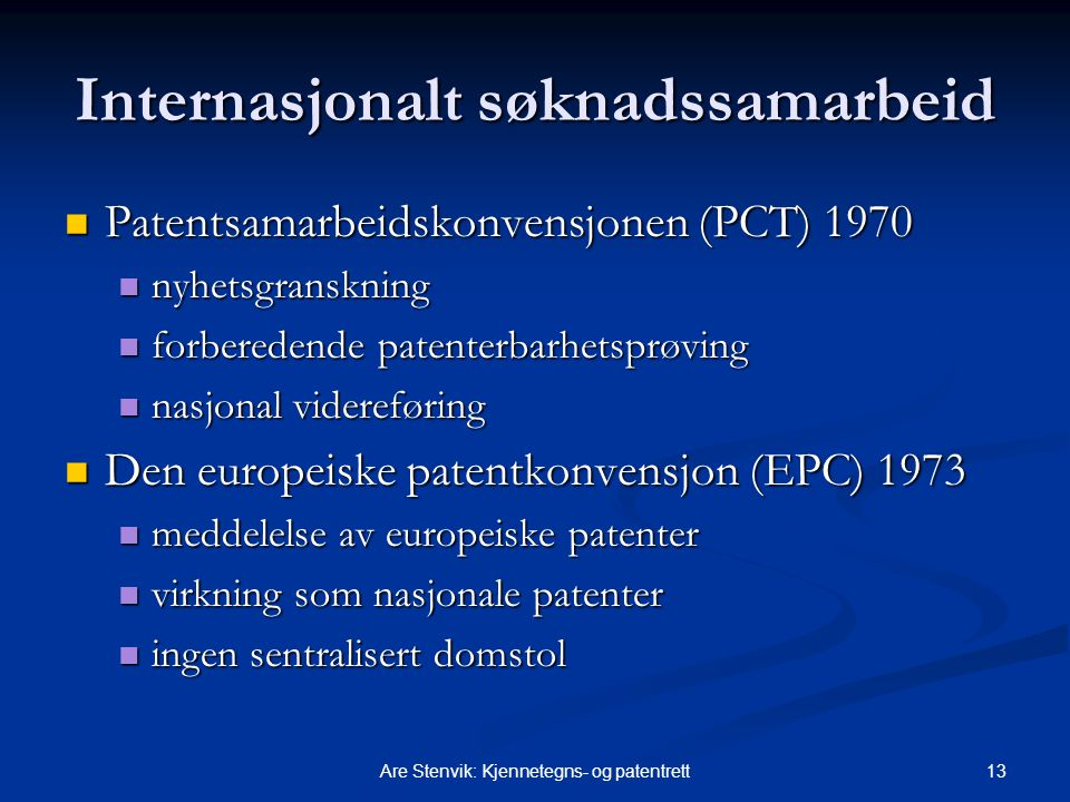 13Are Stenvik: Kjennetegns- og patentrett Internasjonalt søknadssamarbeid Patentsamarbeidskonvensjonen (PCT) 1970 Patentsamarbeidskonvensjonen (PCT) 1970 nyhetsgranskning nyhetsgranskning forberedende patenterbarhetsprøving forberedende patenterbarhetsprøving nasjonal videreføring nasjonal videreføring Den europeiske patentkonvensjon (EPC) 1973 Den europeiske patentkonvensjon (EPC) 1973 meddelelse av europeiske patenter meddelelse av europeiske patenter virkning som nasjonale patenter virkning som nasjonale patenter ingen sentralisert domstol ingen sentralisert domstol