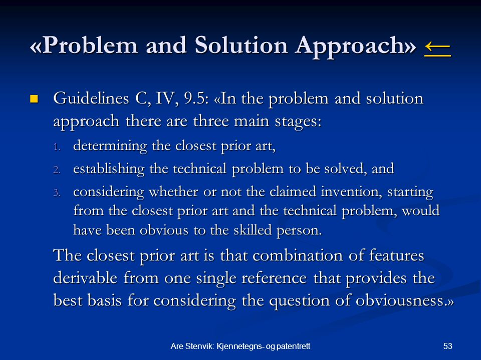 53Are Stenvik: Kjennetegns- og patentrett «Problem and Solution Approach» ← ← Guidelines C, IV, 9.5: « In the problem and solution approach there are three main stages: Guidelines C, IV, 9.5: « In the problem and solution approach there are three main stages: 1.