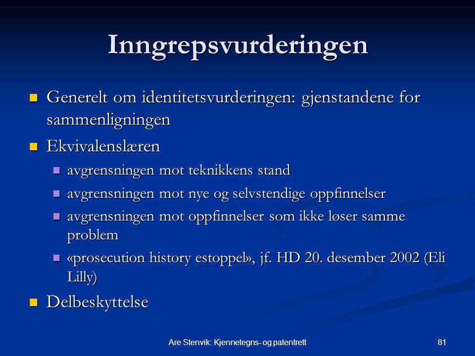 81Are Stenvik: Kjennetegns- og patentrett Inngrepsvurderingen Generelt om identitetsvurderingen: gjenstandene for sammenligningen Generelt om identitetsvurderingen: gjenstandene for sammenligningen Ekvivalenslæren Ekvivalenslæren avgrensningen mot teknikkens stand avgrensningen mot teknikkens stand avgrensningen mot nye og selvstendige oppfinnelser avgrensningen mot nye og selvstendige oppfinnelser avgrensningen mot oppfinnelser som ikke løser samme problem avgrensningen mot oppfinnelser som ikke løser samme problem «prosecution history estoppel», jf.