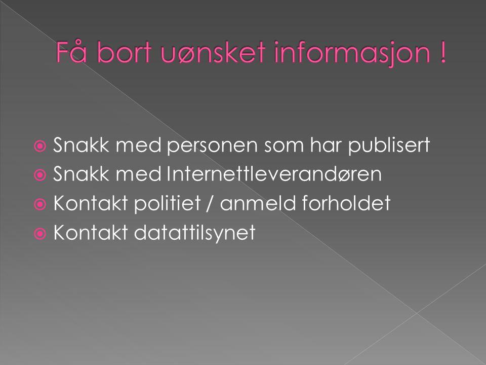  Snakk med personen som har publisert  Snakk med Internettleverandøren  Kontakt politiet / anmeld forholdet  Kontakt datattilsynet