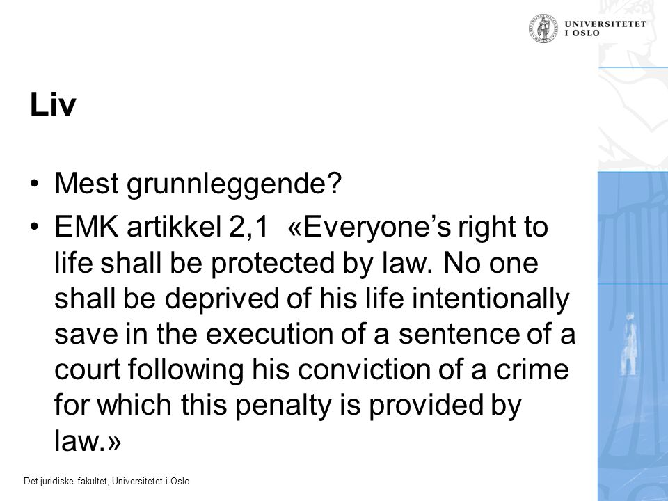 Det juridiske fakultet, Universitetet i Oslo Liv Mest grunnleggende? EMK artikkel 2,1 «Everyone's right to life shall be protected by law. No one shal