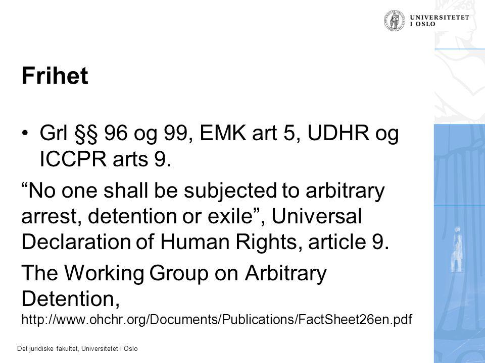 """Det juridiske fakultet, Universitetet i Oslo Frihet Grl §§ 96 og 99, EMK art 5, UDHR og ICCPR arts 9. """"No one shall be subjected to arbitrary arrest,"""