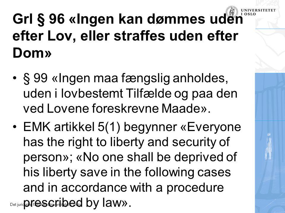 Det juridiske fakultet, Universitetet i Oslo Grl § 96 «Ingen kan dømmes uden efter Lov, eller straffes uden efter Dom» § 99 «Ingen maa fængslig anhold