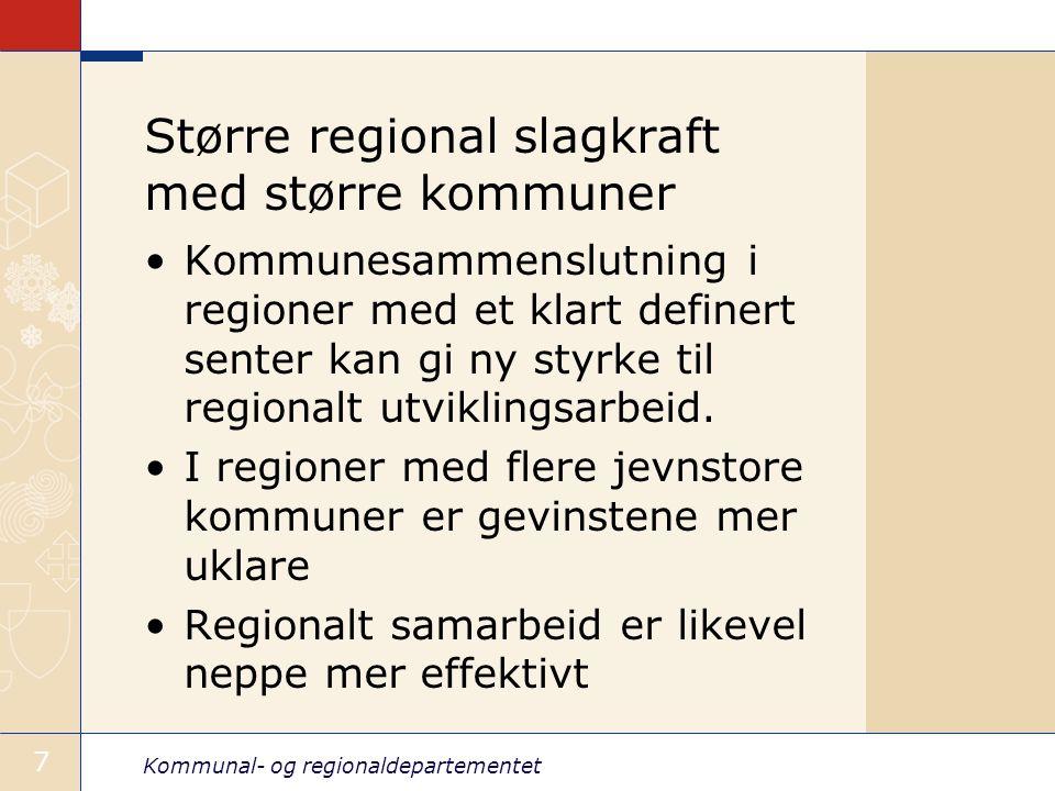 Kommunal- og regionaldepartementet 7 Større regional slagkraft med større kommuner Kommunesammenslutning i regioner med et klart definert senter kan gi ny styrke til regionalt utviklingsarbeid.