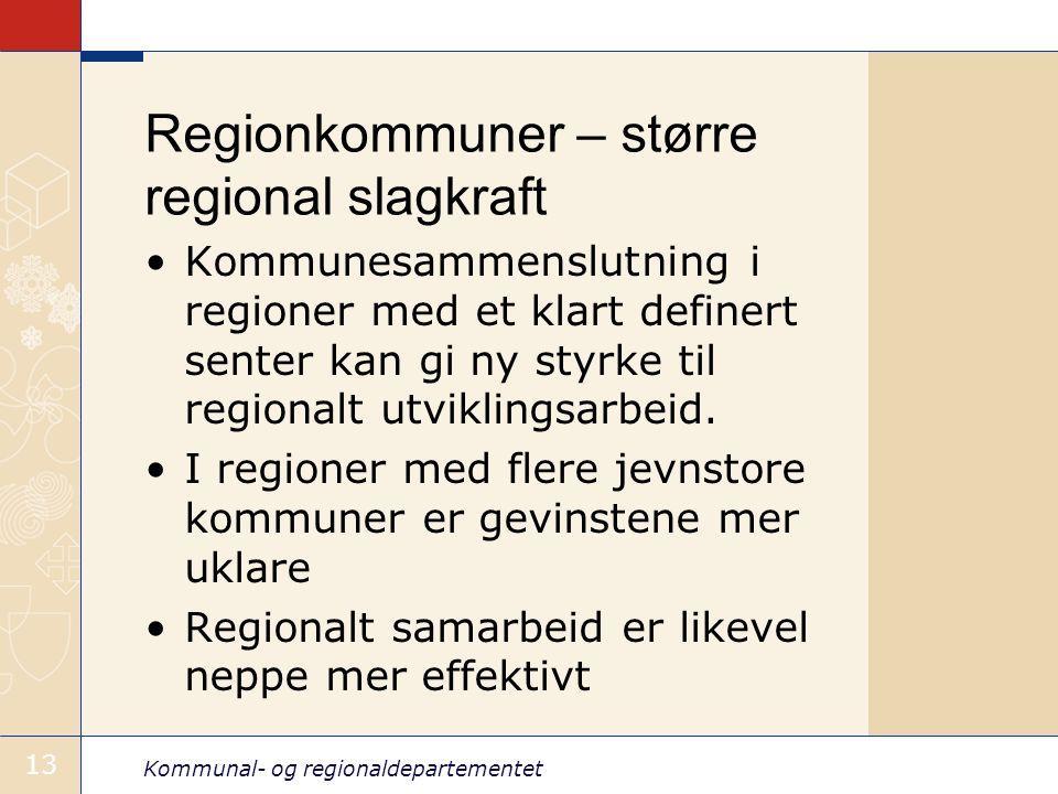 Kommunal- og regionaldepartementet 13 Regionkommuner – større regional slagkraft Kommunesammenslutning i regioner med et klart definert senter kan gi ny styrke til regionalt utviklingsarbeid.