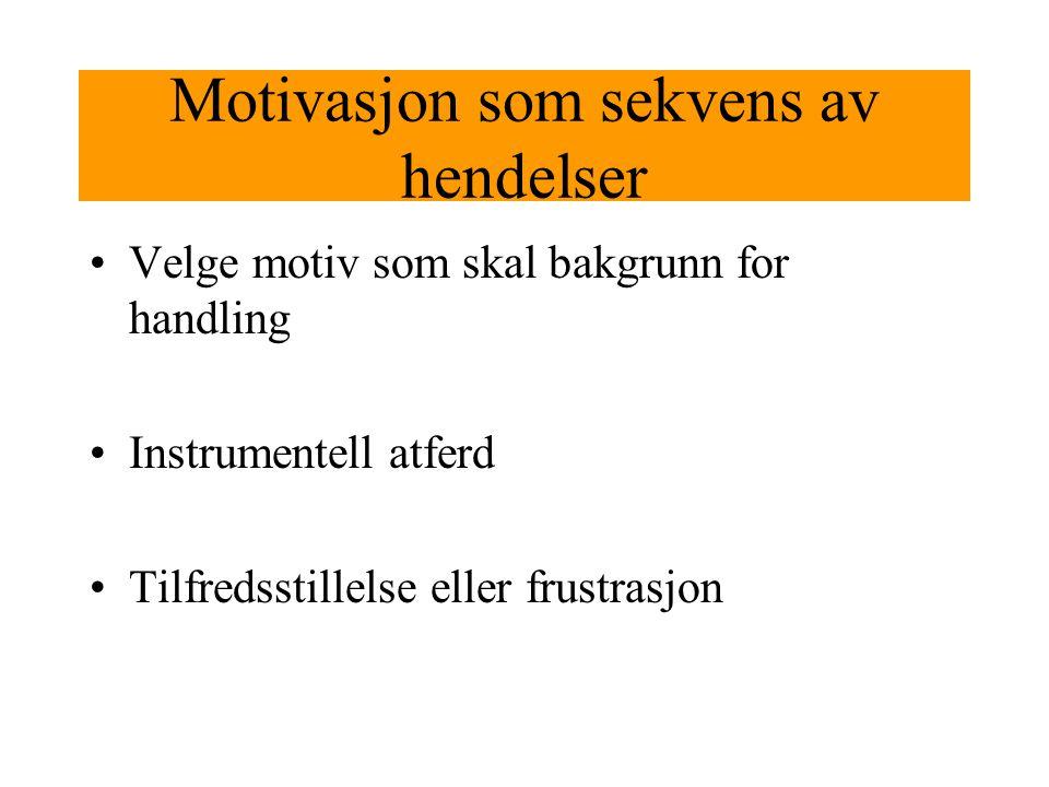 Motivasjon som sekvens av hendelser Velge motiv som skal bakgrunn for handling Instrumentell atferd Tilfredsstillelse eller frustrasjon