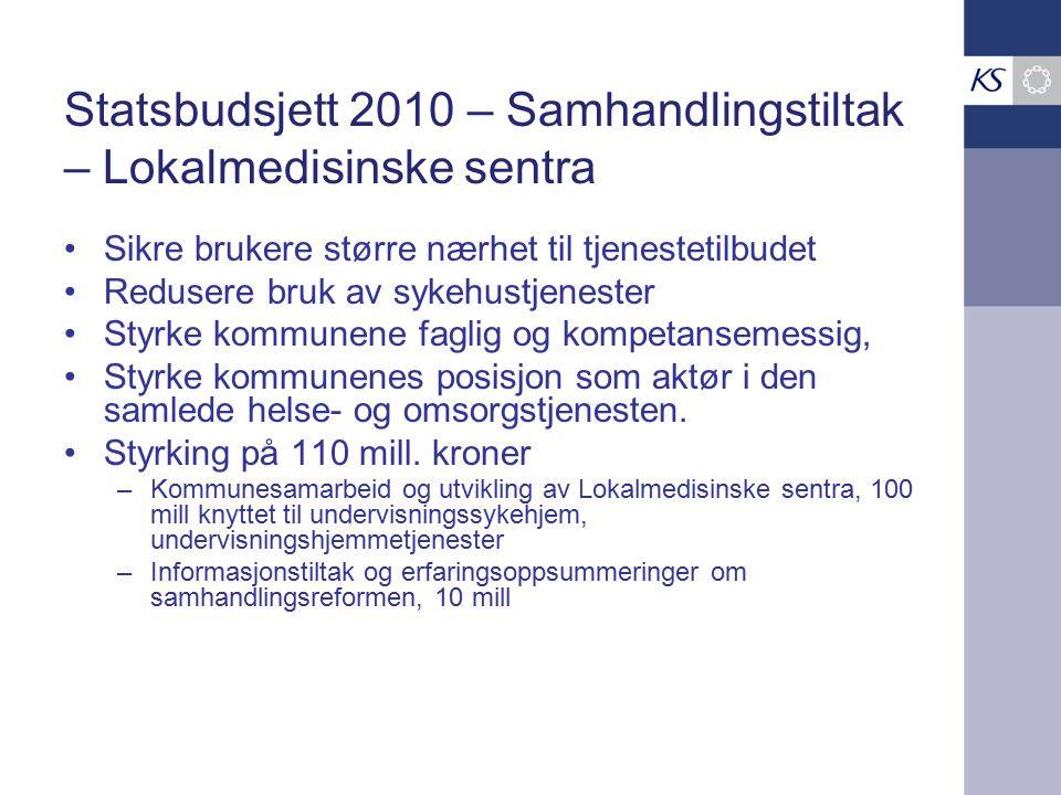 Statsbudsjett 2010 – Samhandlingstiltak – Lokalmedisinske sentra Sikre brukere større nærhet til tjenestetilbudet Redusere bruk av sykehustjenester Styrke kommunene faglig og kompetansemessig, Styrke kommunenes posisjon som aktør i den samlede helse- og omsorgstjenesten.