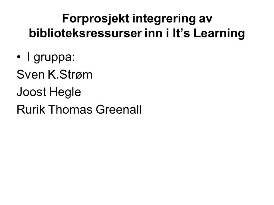 Forprosjekt integrering av biblioteksressurser inn i It's Learning I gruppa: Sven K.Strøm Joost Hegle Rurik Thomas Greenall