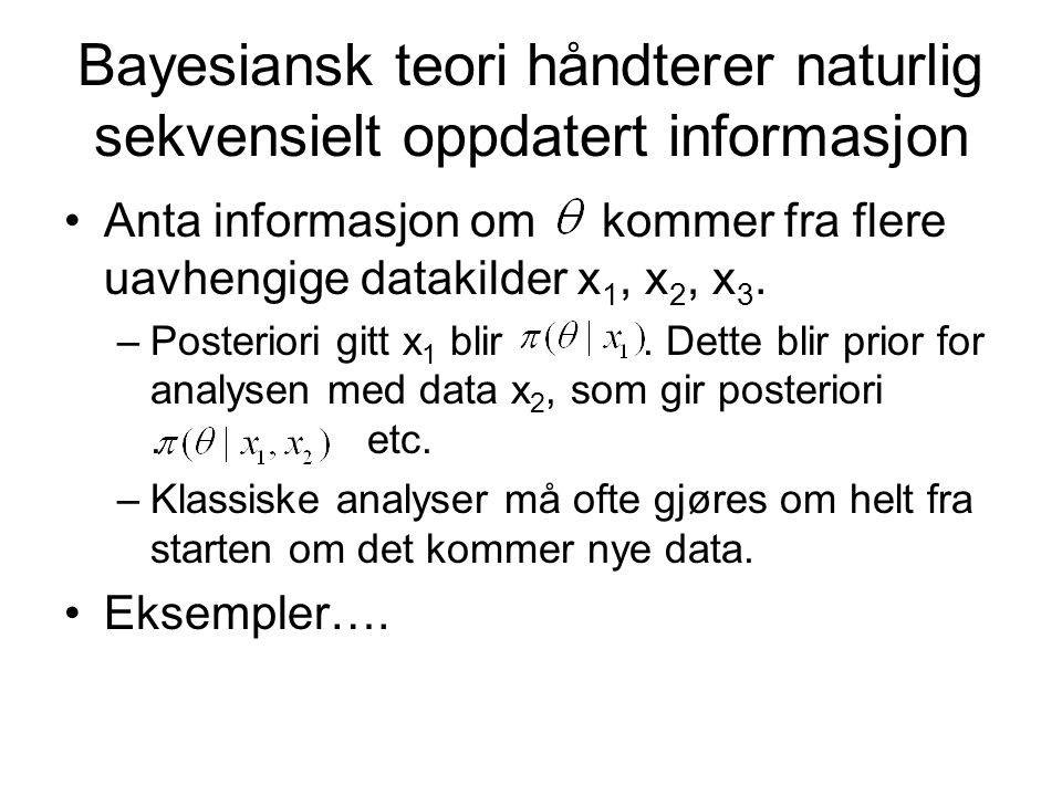Bayesiansk teori håndterer naturlig sekvensielt oppdatert informasjon Anta informasjon om kommer fra flere uavhengige datakilder x 1, x 2, x 3. –Poste