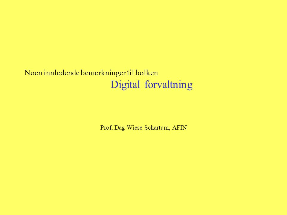Noen innledende bemerkninger til bolken Digital forvaltning Prof. Dag Wiese Schartum, AFIN