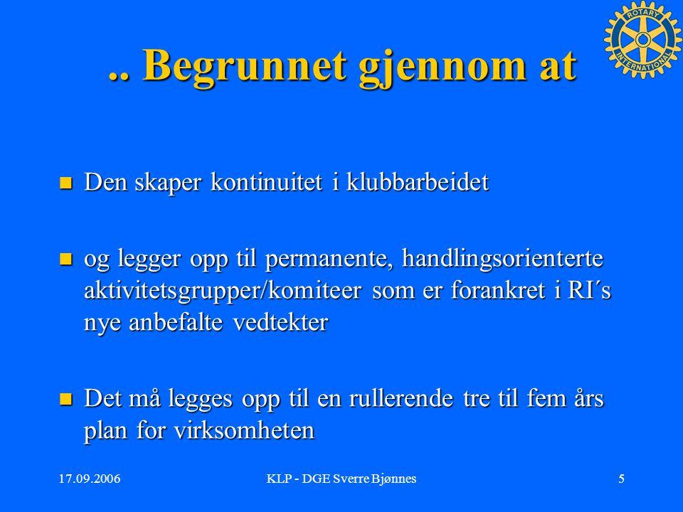 17.09.2006KLP - DGE Sverre Bjønnes4 Postulatet fra Rotary er at Effektive klubber oppfyller Rotary´s formål gjennom å: Effektive klubber oppfyller Rotary´s formål gjennom å:| –Beholde og å øke medlemstallet –Gjennomføre gode prosjekter –Støtte Rotary Foundation –Utvikle gode ledere