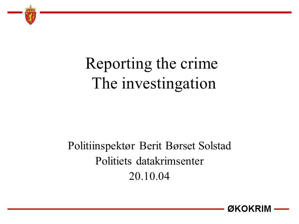 ØKOKRIM Reporting the crime The investingation Politiinspektør Berit Børset Solstad Politiets datakrimsenter 20.10.04