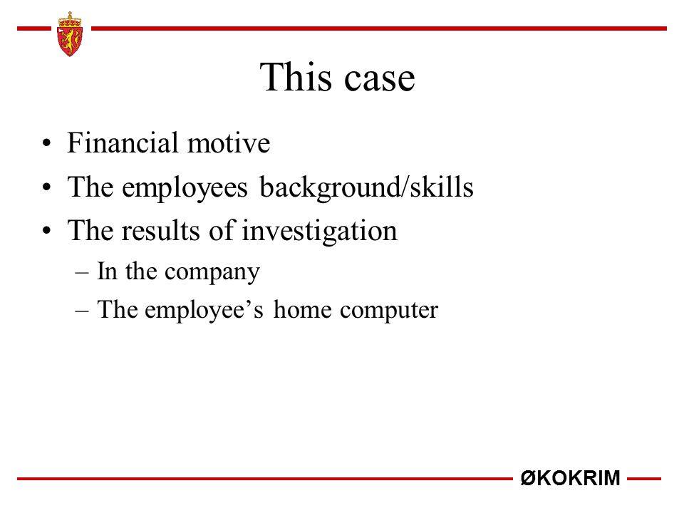 ØKOKRIM This case Financial motive The employees background/skills The results of investigation –In the company –The employee's home computer