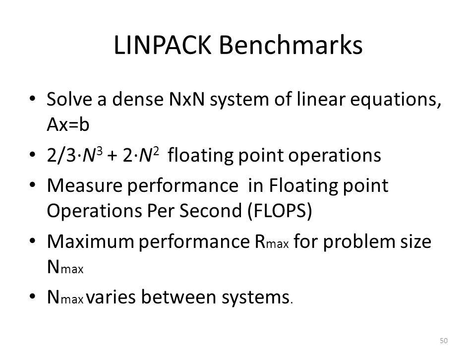 LINPACK Benchmarks Solve a dense NxN system of linear equations, Ax=b 2/3·N 3 + 2·N 2 floating point operations Measure performance in Floating point Operations Per Second (FLOPS) Maximum performance R max for problem size N max N max varies between systems.