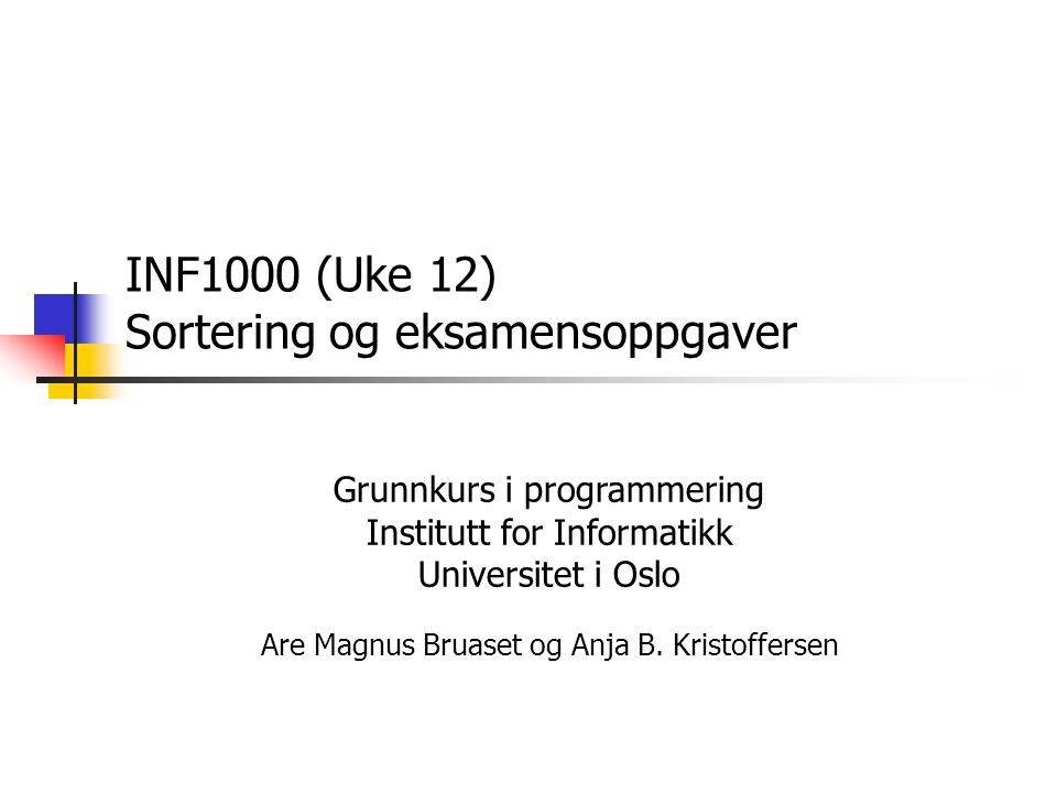 INF1000 (Uke 12) Sortering og eksamensoppgaver Grunnkurs i programmering Institutt for Informatikk Universitet i Oslo Are Magnus Bruaset og Anja B.