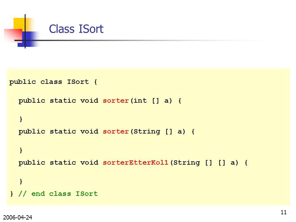 2006-04-24 11 public class ISort { public static void sorter(int [] a) { } public static void sorter(String [] a) { } public static void sorterEtterKol1(String [] [] a) { } } // end class ISort Class ISort