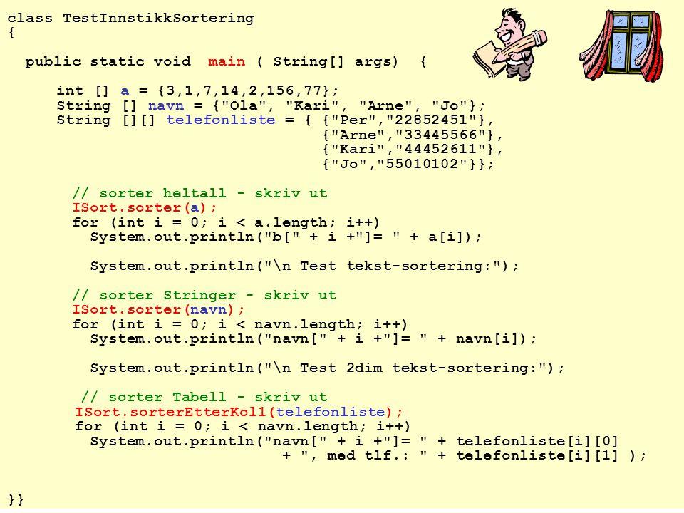 2006-04-24 12 class TestInnstikkSortering { public static void main ( String[] args) { int [] a = {3,1,7,14,2,156,77}; String [] navn = { Ola , Kari , Arne , Jo }; String [][] telefonliste = { { Per , 22852451 }, { Arne , 33445566 }, { Kari , 44452611 }, { Jo , 55010102 }}; // sorter heltall - skriv ut ISort.sorter(a); for (int i = 0; i < a.length; i++) System.out.println( b[ + i + ]= + a[i]); System.out.println( \n Test tekst-sortering: ); // sorter Stringer - skriv ut ISort.sorter(navn); for (int i = 0; i < navn.length; i++) System.out.println( navn[ + i + ]= + navn[i]); System.out.println( \n Test 2dim tekst-sortering: ); // sorter Tabell - skriv ut ISort.sorterEtterKol1(telefonliste); for (int i = 0; i < navn.length; i++) System.out.println( navn[ + i + ]= + telefonliste[i][0] + , med tlf.: + telefonliste[i][1] ); }}