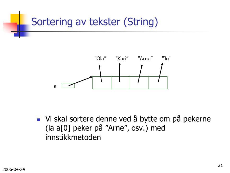 2006-04-24 21 Sortering av tekster (String) Vi skal sortere denne ved å bytte om på pekerne (la a[0] peker på Arne , osv.) med innstikkmetoden Ola Kari Arne Jo a