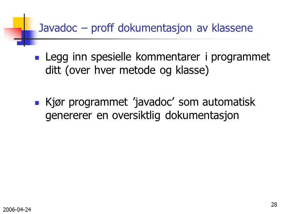 2006-04-24 28 Javadoc – proff dokumentasjon av klassene Legg inn spesielle kommentarer i programmet ditt (over hver metode og klasse) Kjør programmet 'javadoc' som automatisk genererer en oversiktlig dokumentasjon