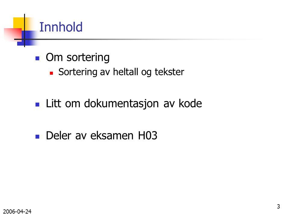 2006-04-24 3 Innhold Om sortering Sortering av heltall og tekster Litt om dokumentasjon av kode Deler av eksamen H03