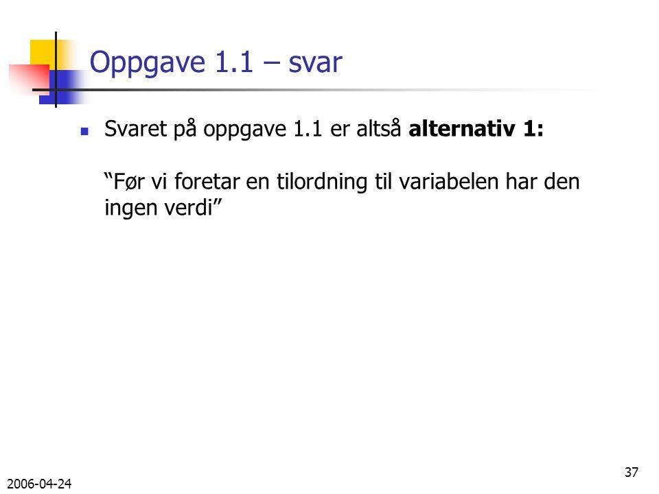 2006-04-24 37 Oppgave 1.1 – svar Svaret på oppgave 1.1 er altså alternativ 1: Før vi foretar en tilordning til variabelen har den ingen verdi
