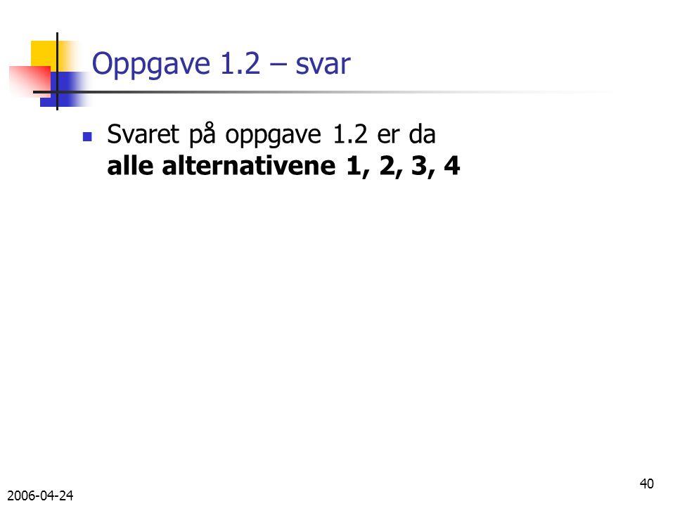 2006-04-24 40 Oppgave 1.2 – svar Svaret på oppgave 1.2 er da alle alternativene 1, 2, 3, 4