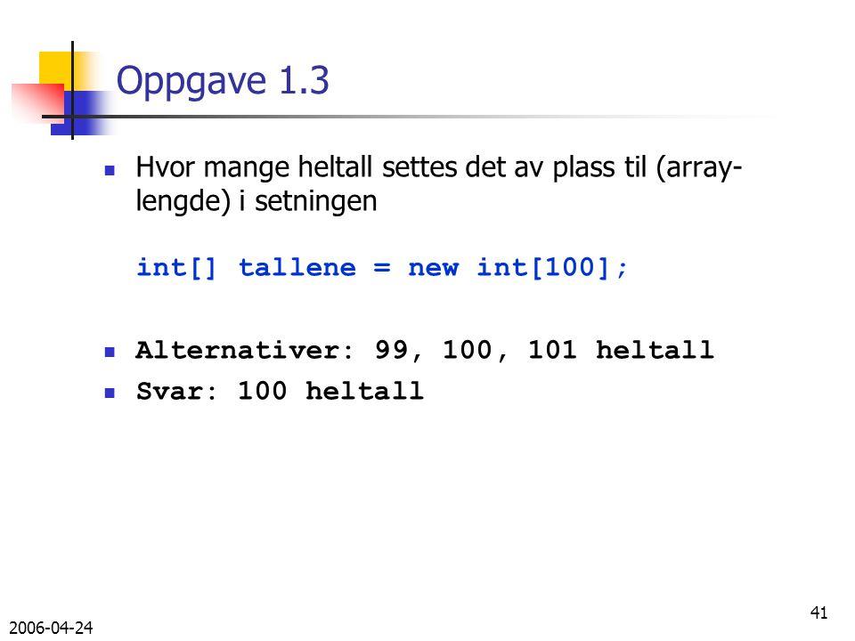 2006-04-24 41 Oppgave 1.3 Hvor mange heltall settes det av plass til (array- lengde) i setningen int[] tallene = new int[100]; Alternativer: 99, 100, 101 heltall Svar: 100 heltall