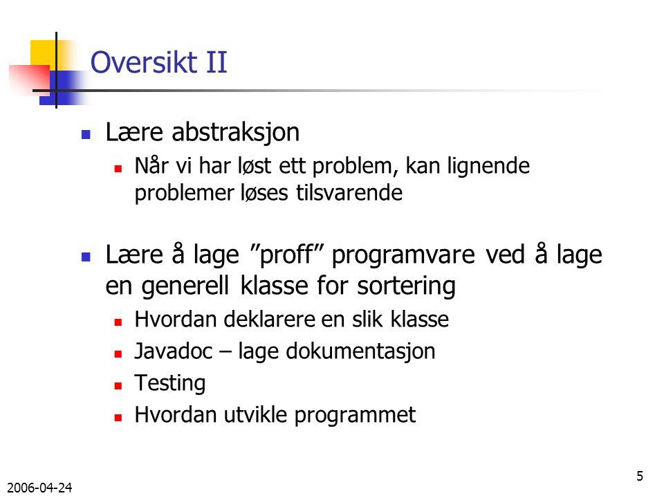 2006-04-24 5 Oversikt II Lære abstraksjon Når vi har løst ett problem, kan lignende problemer løses tilsvarende Lære å lage proff programvare ved å lage en generell klasse for sortering Hvordan deklarere en slik klasse Javadoc – lage dokumentasjon Testing Hvordan utvikle programmet