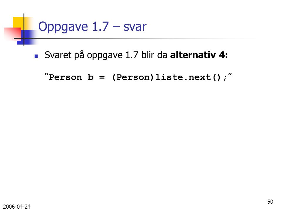 2006-04-24 50 Oppgave 1.7 – svar Svaret på oppgave 1.7 blir da alternativ 4: Person b = (Person)liste.next();