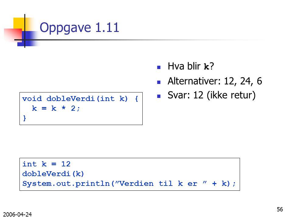 2006-04-24 56 Oppgave 1.11 void dobleVerdi(int k) { k = k * 2; } int k = 12 dobleVerdi(k) System.out.println( Verdien til k er + k); Hva blir k .