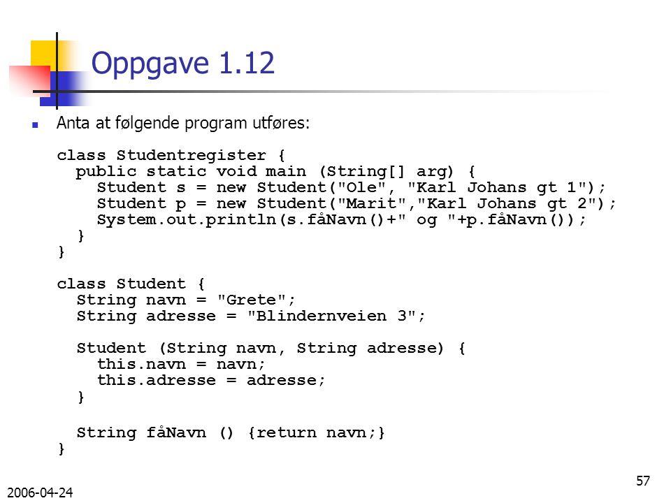 2006-04-24 57 Oppgave 1.12 Anta at følgende program utføres: class Studentregister { public static void main (String[] arg) { Student s = new Student( Ole , Karl Johans gt 1 ); Student p = new Student( Marit , Karl Johans gt 2 ); System.out.println(s.fåNavn()+ og +p.fåNavn()); } } class Student { String navn = Grete ; String adresse = Blindernveien 3 ; Student (String navn, String adresse) { this.navn = navn; this.adresse = adresse; } String fåNavn () {return navn;} }