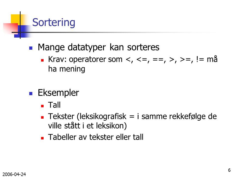 2006-04-24 6 Sortering Mange datatyper kan sorteres Krav: operatorer som, >=, != må ha mening Eksempler Tall Tekster (leksikografisk = i samme rekkefølge de ville stått i et leksikon) Tabeller av tekster eller tall