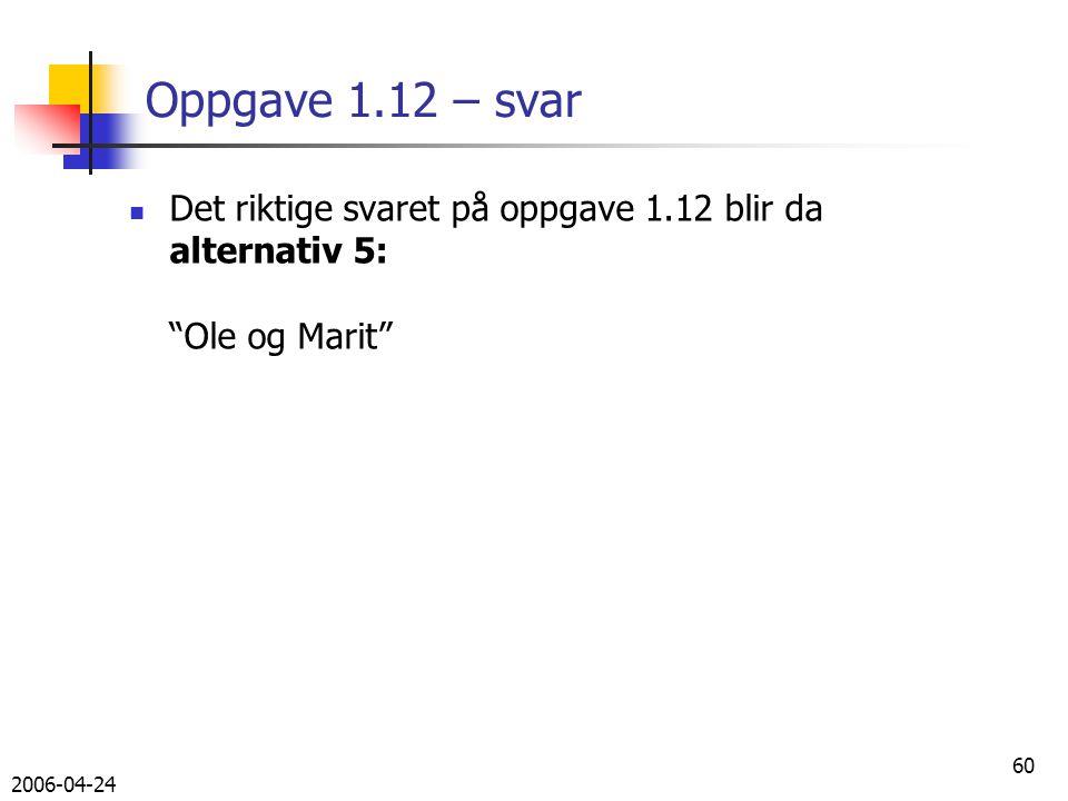 2006-04-24 60 Oppgave 1.12 – svar Det riktige svaret på oppgave 1.12 blir da alternativ 5: Ole og Marit