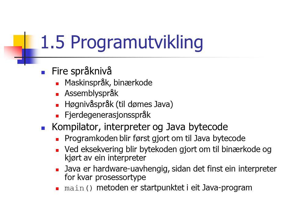 1.5 Programutvikling Fire språknivå Maskinspråk, binærkode Assemblyspråk Høgnivåspråk (til dømes Java) Fjerdegenerasjonsspråk Kompilator, interpreter og Java bytecode Programkoden blir først gjort om til Java bytecode Ved eksekvering blir bytekoden gjort om til binærkode og kjørt av ein interpreter Java er hardware-uavhengig, sidan det finst ein interpreter for kvar prosessortype main() metoden er startpunktet i eit Java-program