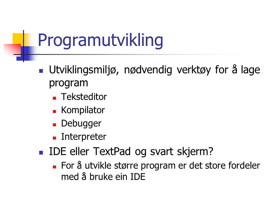Programutvikling Utviklingsmiljø, nødvendig verktøy for å lage program Teksteditor Kompilator Debugger Interpreter IDE eller TextPad og svart skjerm.