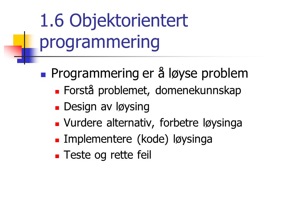 1.6 Objektorientert programmering Programmering er å løyse problem Forstå problemet, domenekunnskap Design av løysing Vurdere alternativ, forbetre løysinga Implementere (kode) løysinga Teste og rette feil