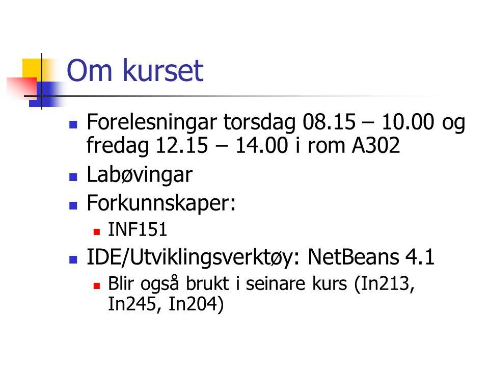 Om kurset Forelesningar torsdag 08.15 – 10.00 og fredag 12.15 – 14.00 i rom A302 Labøvingar Forkunnskaper: INF151 IDE/Utviklingsverktøy: NetBeans 4.1 Blir også brukt i seinare kurs (In213, In245, In204)