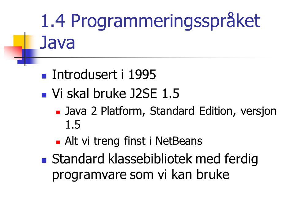 1.4 Programmeringsspråket Java Introdusert i 1995 Vi skal bruke J2SE 1.5 Java 2 Platform, Standard Edition, versjon 1.5 Alt vi treng finst i NetBeans Standard klassebibliotek med ferdig programvare som vi kan bruke