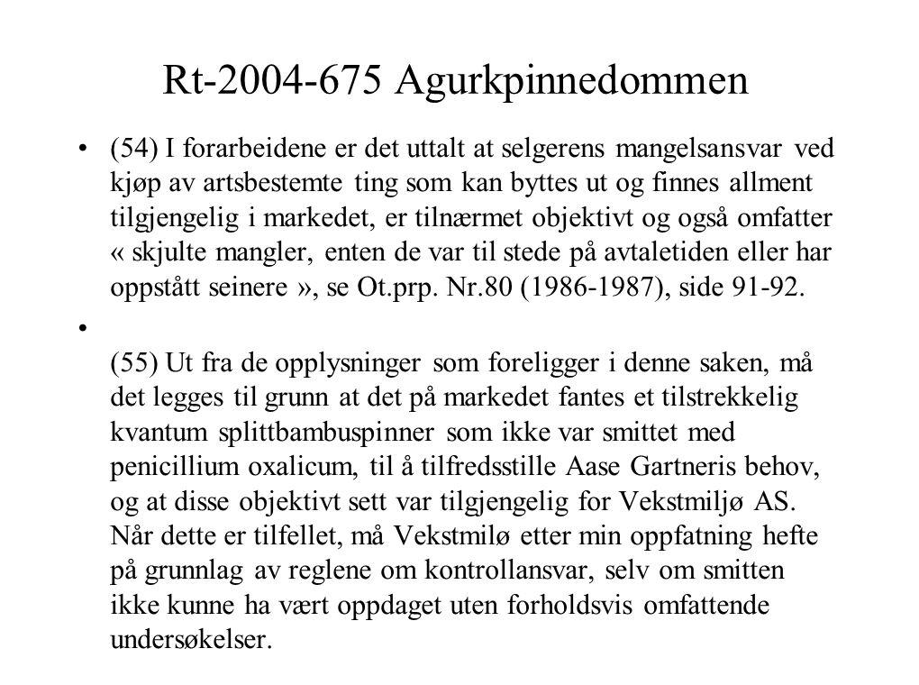 Rt-2004-675 Agurkpinnedommen (54) I forarbeidene er det uttalt at selgerens mangelsansvar ved kjøp av artsbestemte ting som kan byttes ut og finnes allment tilgjengelig i markedet, er tilnærmet objektivt og også omfatter « skjulte mangler, enten de var til stede på avtaletiden eller har oppstått seinere », se Ot.prp.